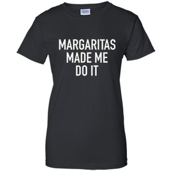 Margaritas Made Me Do It - Funny Drinking Quote T-Shirt Ladies Custom