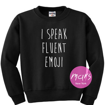 I Speak Fluent Emoji Sweatshirt Unisex womens gifts girls tumblr funny slogan fangirls shirt cute gifts birthday teenager