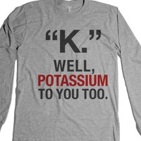 """k."" Well, Potassium To You Too Long Sleeve Tee"