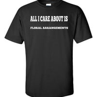 All I Care About Is FLORAL ARRANGEMENTS - Unisex Tshirt