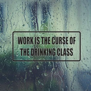 Work is the Curse of the Drinking Glass Die Cut Vinyl Decal (Permanent Sticker)