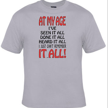 At my Age I've seen it all, done it all, heard it all, I just can't remember it all,funny shirt,grandma grandpa gift,fathers day gift