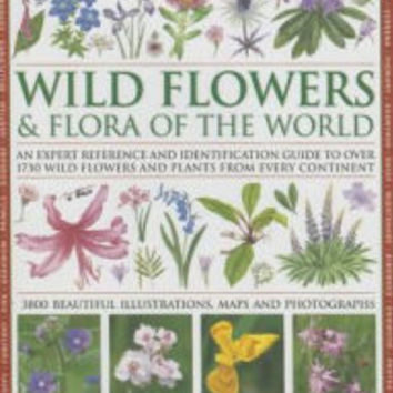 The Complete Illustrated Encyclopedia of Wild Flowers and Flora of the World: An Expert Reference And Identification Guide To Over 1730 Wild Flowers And Plants From Every Continent: 3800 Beautiful Watercolours, Maps And Photographs