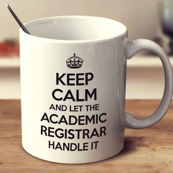 Keep Calm And Let The Academic Registrar Handle It