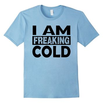 I Am Freaking Cold Funny T-Shirt