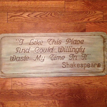 I Like This Place and Could Willingly Waste My Time In It  Quote by Shakespeare Carved in Wood Sign Free Personalization