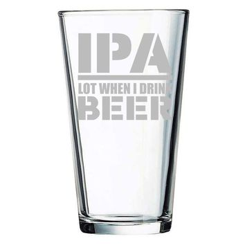 IPA Lot When I Drink Beer Etched 15.75oz Pint Glass