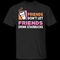 Friends Don't Let Friends Drink Starbucks T-Shirt