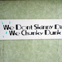 We don't skinny dip we chunky dunk wooden signs