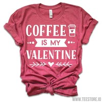Coffee Is My Valentine - Valentines Day Shirt - Valentines Day Gift