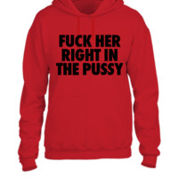 Fuck Her Right In The Pussy - UNISEX HOODIE