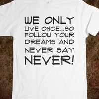 WE ONLY LIVE ONCE...SO FOLLOW YOUR DREAMS AND NEVER SAY NEVER!