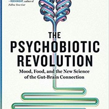 The Psychobiotic Revolution: Mood, Food, and the New Science of the Gut-Brain