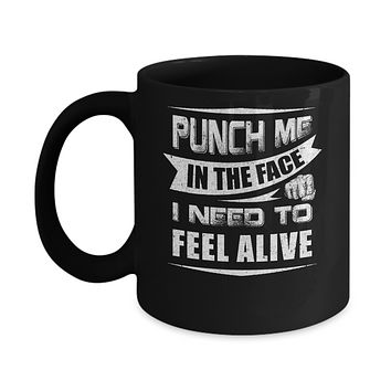 Punch Me In The Face I Need To Feel Alive Mug