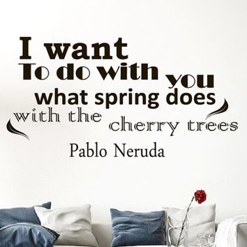 Wall Vinyl Decal Quote Sticker Home Decor Art Mural want to do with you what spring does with the cherry trees Pablo Neruda Z78