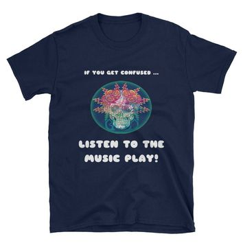 "GRATEFUL DEAD SHIRT - ""If You Get Confused, Listen To The Music Play!"", Gifts For Deadheads, Grateful Dead Gifts, Deadhead Gifts"