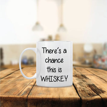 There's a Chance this is Whiskey Ceramic Coffee Mug - Dishwasher Safe - Cute Coffee Mug- Funny Coffee Mug - Custom - Personalized