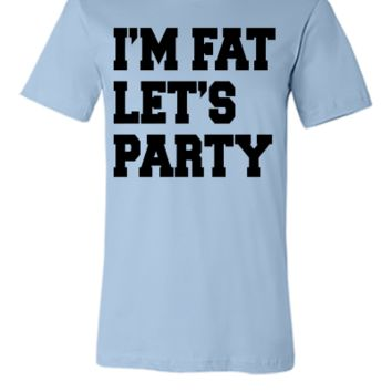 I'm Fat Let's Party PARTY - Unisex T-shirt