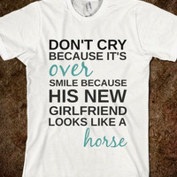 """FUNNY SHIRT: """"Don't Cry Because It's Over, Smile Because His New Girlfriend Looks Like A Horse"""""""