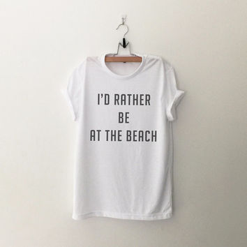 I'd rather be at the beach tshirt unisex womens gift girls tumblr funny slogan fangirls shirt daughter gift cute gift birthday teen teenager