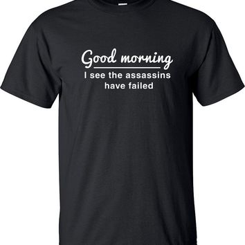 Good Morning I See The Assassins Have Failed Funny Funny T-Shirt