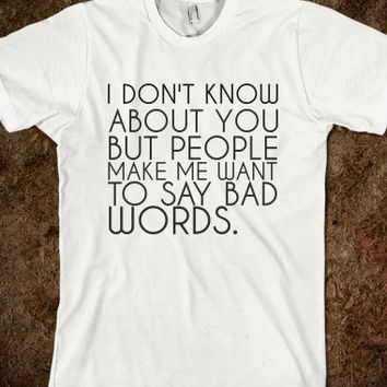 I Don't Know About You But People Make Me Want To Say Bad Words