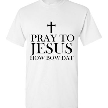 Pray to Jesus How Bow Dat T-Shirt