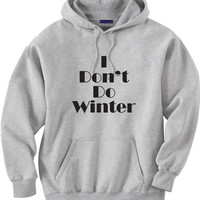 Funny Shirt for those who hate winter.  I don't do winter.  Hoodie Sweatshirt.