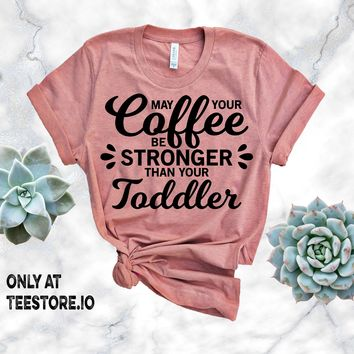 May Your Coffee Be Stronger Than Your Toddler Tshirt Funny Sarcastic Humor Comical Tee | TeeStore.io