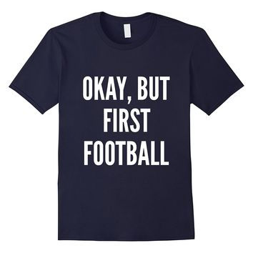 Okay But First Football American Football Lovers T-Shirt
