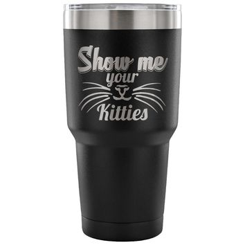 Funny Cat Travel Mug Show Me Your Kitties 30 oz Stainless Steel Tumbler