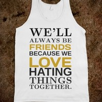 FRIENDS LOVE HATING THINGS TOGETHER TANK TOP TSHIRT TEE T SHIRT