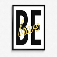 "PRINTABLE Art ""Be Brave"" Typography Art Print Black and Gold Gold Foil Print Black and White Inspirational Quote Home Decor Apartment Decor"