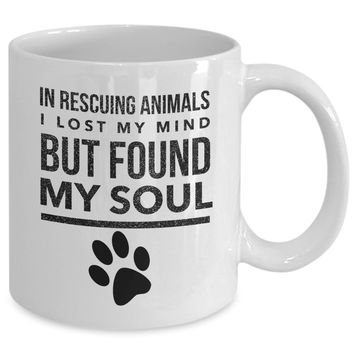 Pet Rescue Mug - In Rescuing Animals I Lost My Mind But Found My Soul - 11 oz Gift Mug