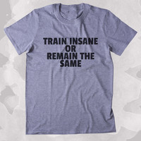 Train Insane Or Remain The Same Shirt Funny Gym Work Out Running Exercise Clothing Tumblr T-shirt