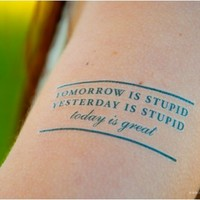 Tomorrow is stupid. Yesterday is stupid. Today is great.