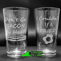 Don't go BACON my heart / I couldn't if I FRIED Etched Pint Glasses