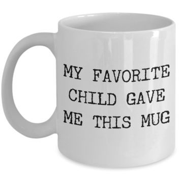 Favorite Child Coffee Mug - My Favorite Child Gave Me This Mug Funny Ceramic Coffee Cup - Gifts for Mom - Gifts for Dad