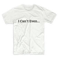 I Can't Even Tshirt Unisex Graphic Tshirt, Adult Tshirt, Graphic Tshirt For Men & Women