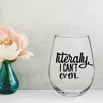 literally i can't even, gifts for wine lovers, personalized wine glasses, funny wine glasses, wine birthday present, gifts for her