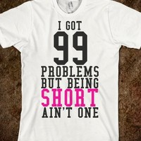 I GOT 99 PROBLEMS BUT BEING SHORT AIN'T ONE T-SHIRT