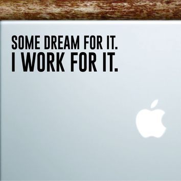 Some Dream For It I Work For It Laptop Apple Macbook Car Quote Wall Decal Sticker Art Vinyl Inspirational Motivational Good Vibes Adventure Dream Big Teen