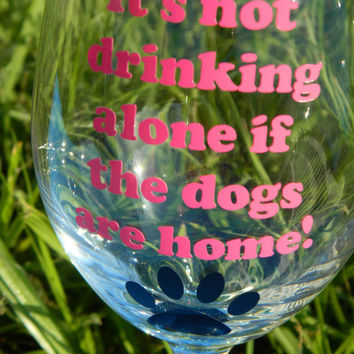 Dog lover wine glass Its not drinking alone if the dogs are home with paw print - Vinyl Wine Glass - Large 20oz - Funny Wine -Personalize