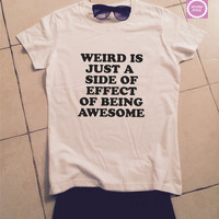 Weird is just a side effect of being awesome t-shirts for women tshirt shirts gifts womens top girls tumblr funny teenagers fashion teens