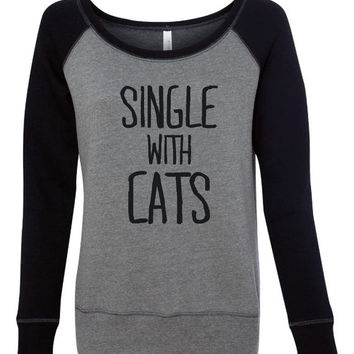 Single With Cats Fashion Sweatshirt Great Cat Lovers Bella Fashion Style Ladies Wideneck Sweatshirt Hottest Trends Only Here Great Gift