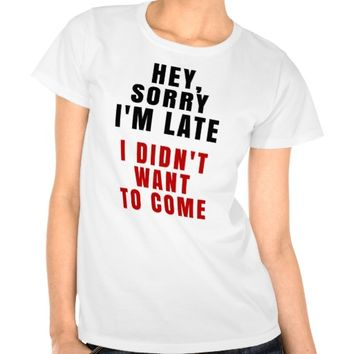 Hey, Sorry I'm Late I Didn't Want To Come T-Shirt
