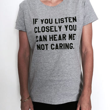 if you listen closely you can hear me not caring Tshirt tees Fashion funny gift women girl grunge punk saying hipster trendy sarcastic