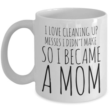 I Love Cleaning Up Messes I Didn't Make So I Became a Mom Coffee Mug Ceramic Coffee Cup