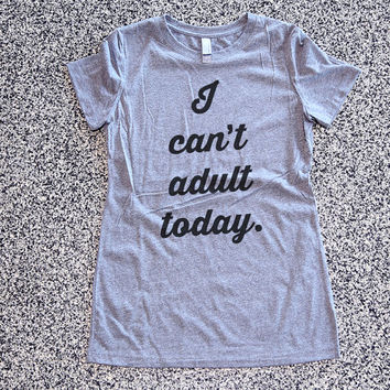 I Can't Adult Today Womens Athletic Grey T Shirt - Graphic Tee - Clothing - Gift