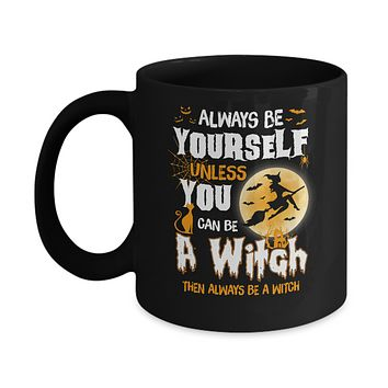 Always Be Yourself Unless You Can Be A Witch Halloween Mug